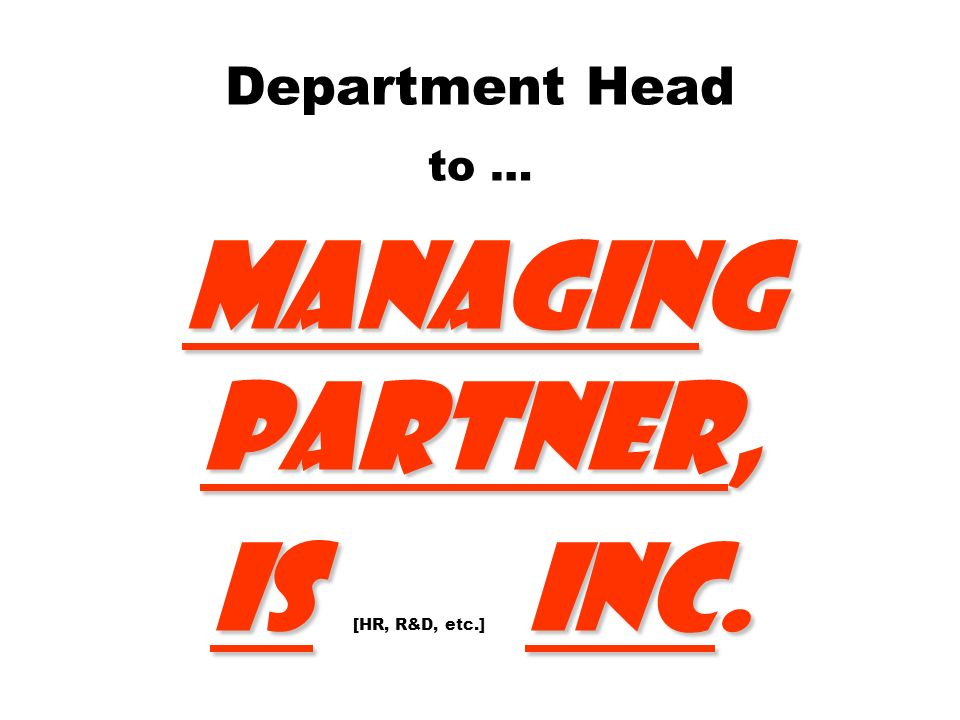 Department Head to … Managing Partner, IS [HR, R&D, etc.] Inc.